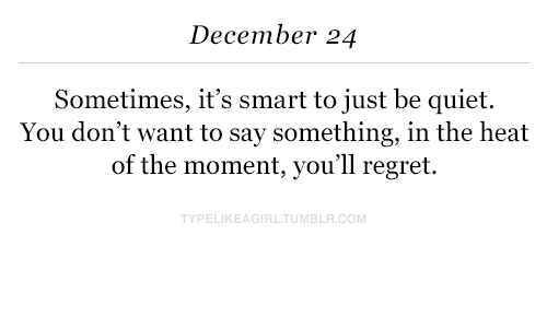 Regret, Heat, and Quiet: December 24  Sometimes, it's smart to just be quiet.  You don't want to say something, in the heat  of the moment, you'll regret.  PELIKEAGIRLTUMBLR.COM