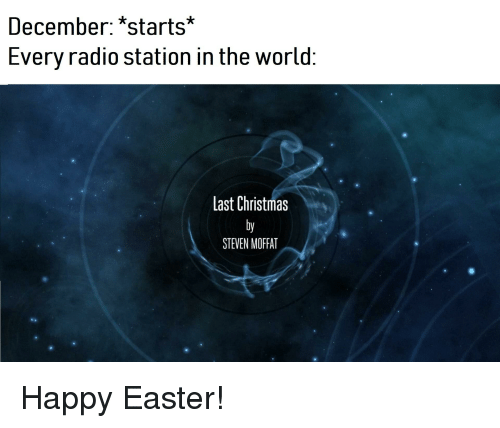 Christmas, Easter, and Radio: December: *starts*  Every radio station in the world  Last Christmas  STEVEN MOFFAT