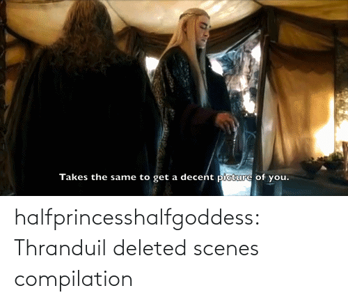 thranduil: decent picture of you.  Takes the same to get a halfprincesshalfgoddess:  Thranduil deleted scenes compilation