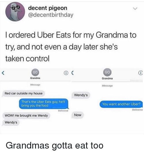 Food, Grandma, and My House: decent pigeon  @decentbirthday  l ordered Uber Eats for my Grandma to  try, and not even a day later she's  taken control  GO  Grandma  Message  GO  Grandma  Message  Red car outside my house  Wendy's  That's the Uber Eats guy, he'll  bring you the food  You want another Uber?  Delivered  Delivered  WOW! He brought me Wendy  Now  Wendy's Grandmas gotta eat too