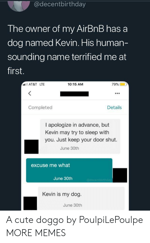 Cute, Dank, and Memes: @decentbirthday  The owner of my AirBnB has a  dog named Kevin. His human-  sounding name terrified me at  first.  AT&T LTE  10:15 AM  79%  Completed  Details  I apologize in advance, but  Kevin may try to sleep with  you. Just keep your door shut.  June 30th  excuse me what  June 30th  @decentbirthday  Kevin is my dog.  June 30th A cute doggo by PoulpiLePoulpe MORE MEMES
