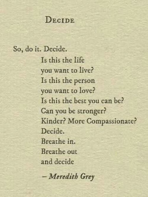 Life, Love, and Best: DECIDE  So, do it. Decide.  Is this the life  you want to live?  Is this the person  you want to love?  Is this the best you can be?  Can you be stronger?  Kinder? More Compassionate?  Decide.  Breathe in.  Breathe out  and decide  - Meredith Grey