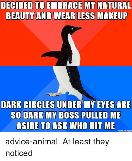 dark circles: DECIDED TO EMBRACE MY NATURAL  BEAUTY AND WEAR LESS  MAKEUF  DARK CIRCLES UNDER MY EVES ARE  SO DARK MY BOSS PULLED ME  ASIDE TO ASK WHO HIT ME  made on imgur advice-animal:  At least they noticed
