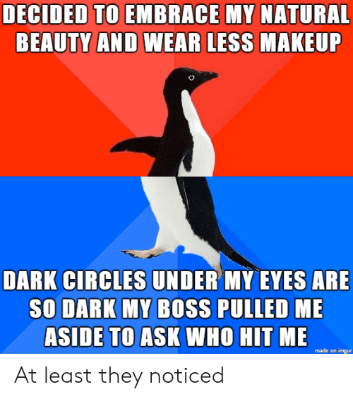 dark circles: DECIDED TO EMBRACE MY NATURAL  BEAUTY AND WEAR LESS  MAKEUF  DARK CIRCLES UNDER MY EVES ARE  SO DARK MY BOSS PULLED ME  ASIDE TO ASK WHO HIT ME  made on imgur At least they noticed