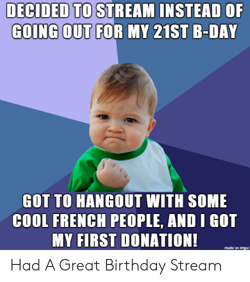 French People: DECIDED TO STREAM INSTEAD OF  GOING OUT FOR MY 21ST B-DAY  GOT TO HANGOUT WITH SOME  COOL FRENCH PEOPLE, AND I GOT  MY FIRST DONATION!  made on imgur Had A Great Birthday Stream