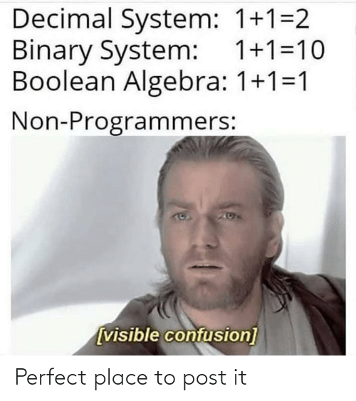 Post It: Decimal System: 1+1=2  Binary System: 1+1=10  Boolean Algebra: 1+1=1  Non-Programmers:  167  [visible confusion] Perfect place to post it