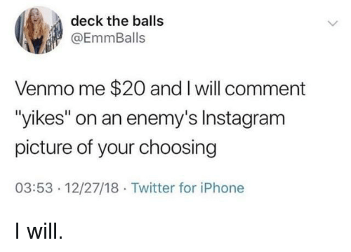 "Instagram, Iphone, and Twitter: deck the balls  @EmmBalls  Venmo me $20 and I will comment  ""yikes"" on an enemy's Instagram  picture of your choosing  03:53 12/27/18 Twitter for iPhone I will."