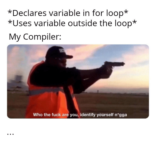 sec: *Declares variable in for loop*  *Uses variable outside the loop*  My Compiler:  SEC  Who the fuck are you, identify yourself n'gga …