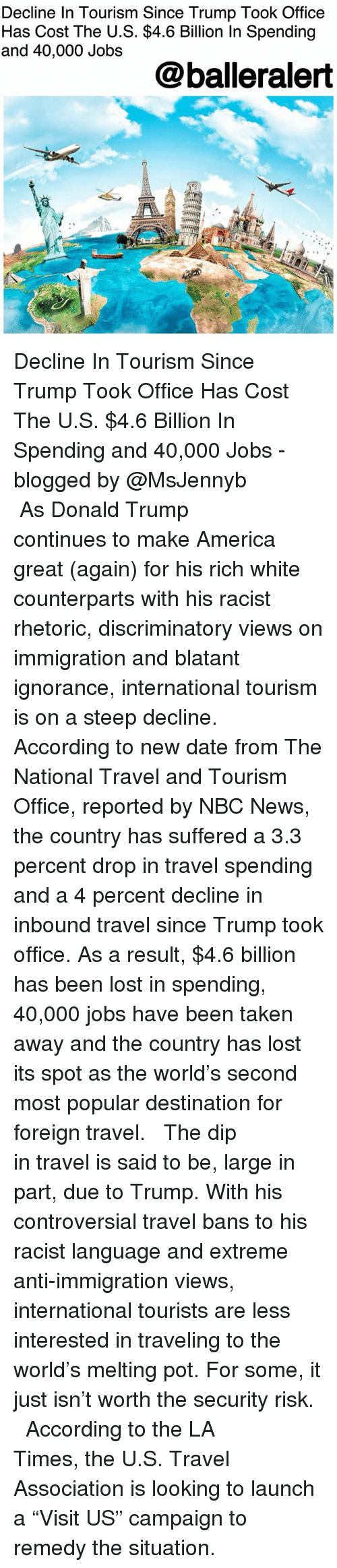 "America, Donald Trump, and Memes: Decline In Tourism Since Trump Took Office  Has Cost The U.S. $4.6 Billion In Spending  and 40,000 Jobs  @balleralert Decline In Tourism Since Trump Took Office Has Cost The U.S. $4.6 Billion In Spending and 40,000 Jobs - blogged by @MsJennyb ⠀⠀⠀⠀⠀⠀⠀ ⠀⠀⠀⠀⠀⠀⠀ As Donald Trump continues to make America great (again) for his rich white counterparts with his racist rhetoric, discriminatory views on immigration and blatant ignorance, international tourism is on a steep decline. ⠀⠀⠀⠀⠀⠀⠀ ⠀⠀⠀⠀⠀⠀⠀ According to new date from The National Travel and Tourism Office, reported by NBC News, the country has suffered a 3.3 percent drop in travel spending and a 4 percent decline in inbound travel since Trump took office. As a result, $4.6 billion has been lost in spending, 40,000 jobs have been taken away and the country has lost its spot as the world's second most popular destination for foreign travel. ⠀⠀⠀⠀⠀⠀⠀ ⠀⠀⠀⠀⠀⠀⠀ The dip in travel is said to be, large in part, due to Trump. With his controversial travel bans to his racist language and extreme anti-immigration views, international tourists are less interested in traveling to the world's melting pot. For some, it just isn't worth the security risk. ⠀⠀⠀⠀⠀⠀⠀ ⠀⠀⠀⠀⠀⠀⠀ According to the LA Times, the U.S. Travel Association is looking to launch a ""Visit US"" campaign to remedy the situation."