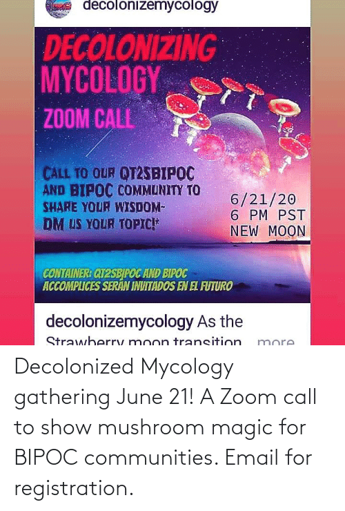 Email: Decolonized Mycology gathering June 21! A Zoom call to show mushroom magic for BIPOC communities. Email for registration.
