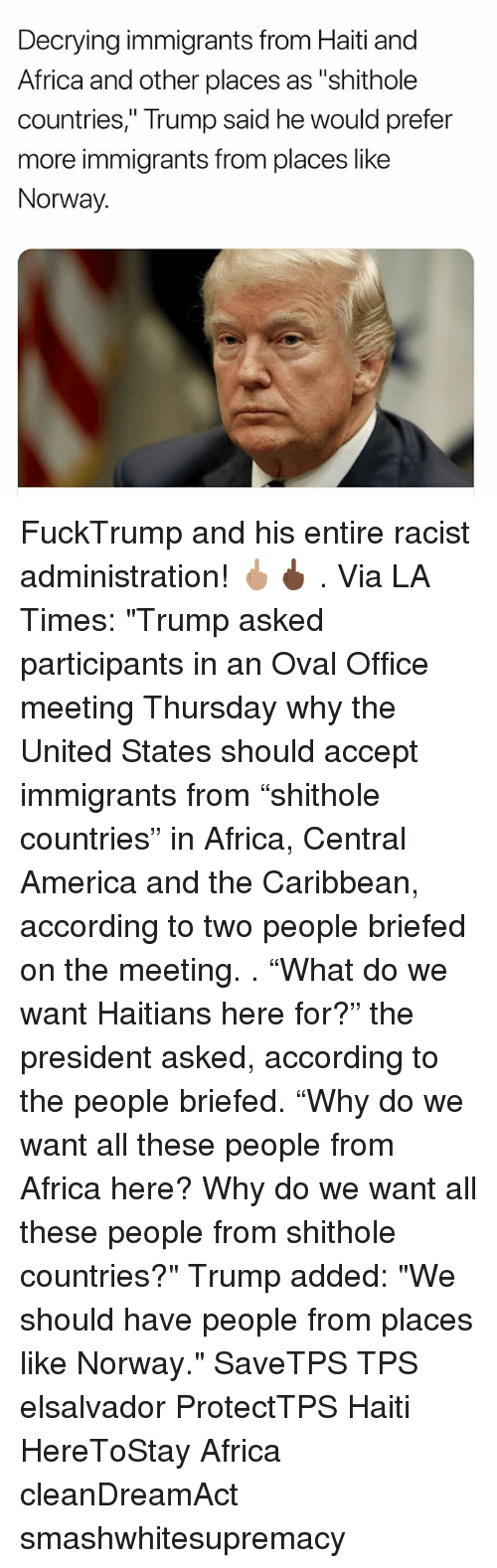 "tps: Decrying immigrants from Haiti and  Africa and other places as ""shithole  countries,"" Trump said he would prefer  more immigrants from places like  Norway. FuckTrump and his entire racist administration! 🖕🏽🖕🏿 . Via LA Times: ""Trump asked participants in an Oval Office meeting Thursday why the United States should accept immigrants from ""shithole countries"" in Africa, Central America and the Caribbean, according to two people briefed on the meeting. . ""What do we want Haitians here for?"" the president asked, according to the people briefed. ""Why do we want all these people from Africa here? Why do we want all these people from shithole countries?"" Trump added: ""We should have people from places like Norway."" SaveTPS TPS elsalvador ProtectTPS Haiti HereToStay Africa cleanDreamAct smashwhitesupremacy"
