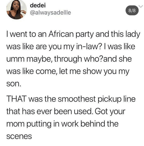 You My: dedei  8/8  @alwaysadellle  I went to an African party and this lady  was like are you my in-law? I was like  umm maybe, through who?and she  was like come, let me show you my  son.  THAT was the smoothest pickup line  that has ever been used. Got your  mom putting in work behind the  scenes