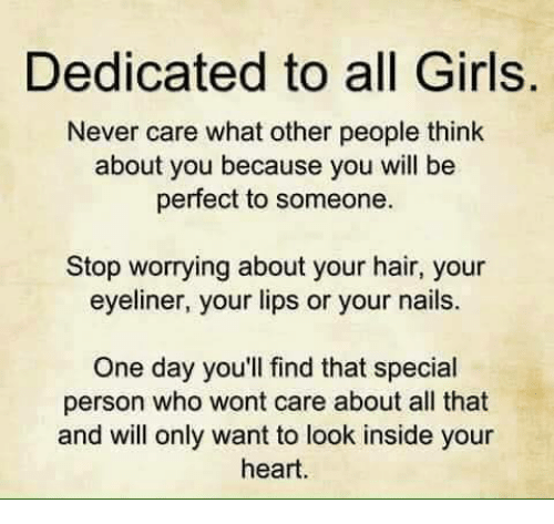 Special Person: Dedicated to all Girls.  Never care what other people think  about you because you will be  perfect to someone.  Stop worrying about your hair, your  eyeliner, your lips or your nails.  One day you'll find that special  person who wont care about all that  and will only want to look inside your  heart.