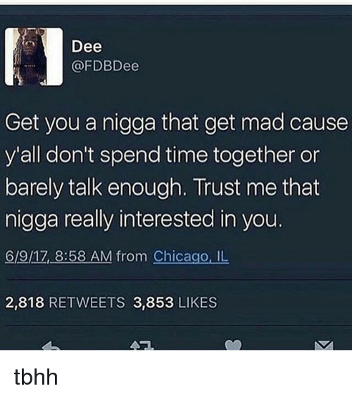 Chicago, Memes, and Time: Dee  @FDBDee  Get you a nigga that get mad cause  y'all don't spend time together or  barely talk enough. Trust me that  nigga really interested in you.  6/9/17 8:58 AM from Chicago, IL  2,818 RETWEETS 3,853 LIKES tbhh