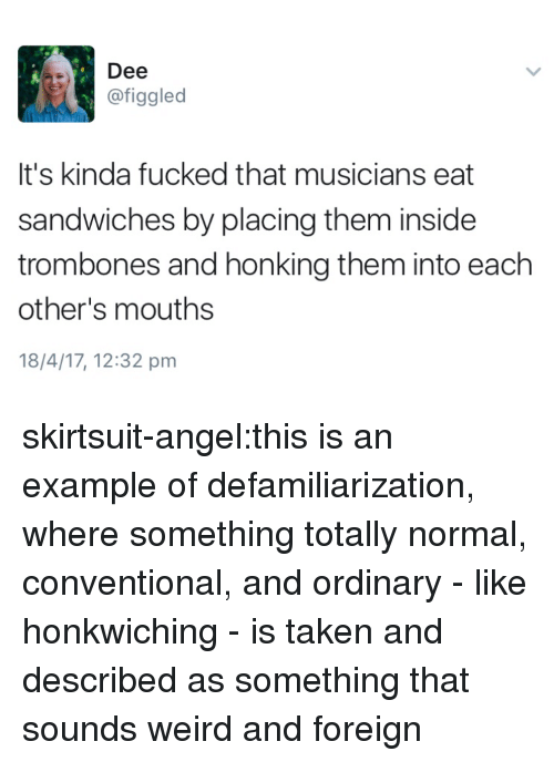 Taken, Target, and Tumblr: Dee  @figgled  It's kinda fucked that musicians eat  sandwiches by placing them inside  trombones and honking them into each  other's mouths  18/4/17, 12:32 pm skirtsuit-angel:this is an example of defamiliarization, where something totally normal, conventional, and ordinary - like honkwiching - is taken and described as something that sounds weird and foreign