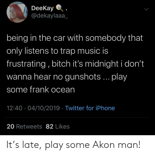 frustrating: DeeKay  @dekaylaaa  being in the car with somebody that  only listens to trap music is  frustrating, bitch it's midnight i don't  wanna hear no gunshots... play  some frank ocean  12:40 04/10/2019 Twitter for iPhone  20 Retweets 82 Likes It's late, play some Akon man!