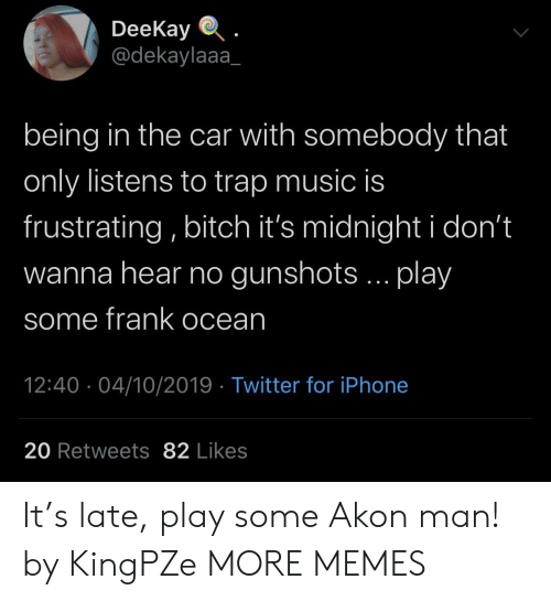 frustrating: DeeKay  @dekaylaaa  being in the car with somebody that  only listens to trap music is  frustrating, bitch it's midnight i don't  wanna hear no gunshots... play  some frank ocean  12:40 04/10/2019 Twitter for iPhone  20 Retweets 82 Likes It's late, play some Akon man! by KingPZe MORE MEMES