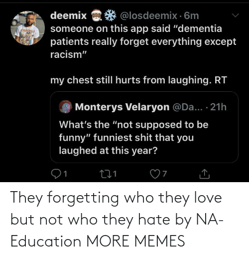 "Chest: deemix  @losdeemix · 6m  someone on this app said ""dementia  patients really forget everything except  racism""  my chest stillI hurts from laughing. RT  Monterys Velaryon @Da... · 21h  What's the ""not supposed to be  funny"" funniest shit that you  laughed at this year? They forgetting who they love but not who they hate by NA-Education MORE MEMES"