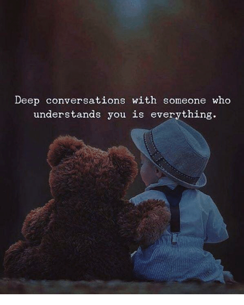 Deep Conversations: Deep conversations with someone who  understands you is everything.