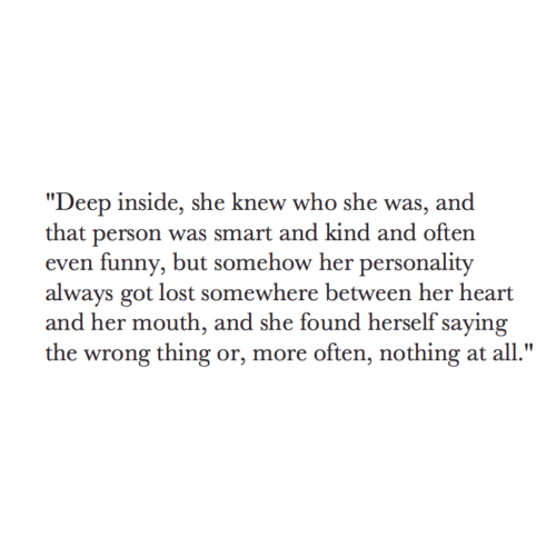 """Funny, Lost, and Heart: """"Deep inside, she knew who she was, and  that person was smart and kind and often  even funny, but somehow her personality  always got lost somewhere between her heart  and her mouth, and she found herself saying  the wrong thing or, more often, nothing at all."""""""