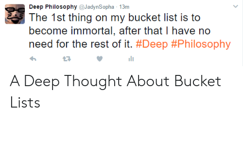 Bucket List, Philosophy, and Thought: Deep Philosophy@JadynSopha 13m  The 1st thing on my bucket list is to  become immortal, after that I have no  need for the rest of it. #Deep #Philosophy  27 A Deep Thought About Bucket Lists