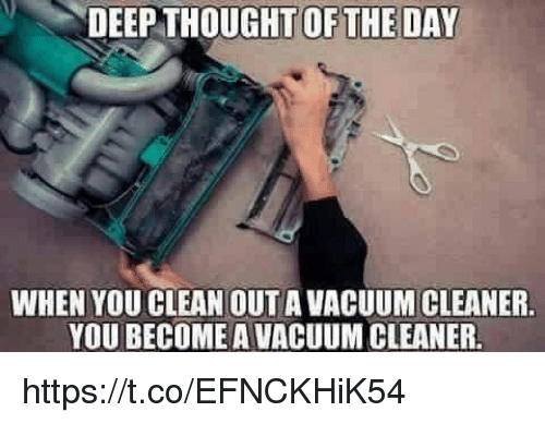 Vacuum, Thought, and Deep: DEEP THOUGHT OFTHE DAY  WHEN YOU CLEAN OUT A VACUUM CLEANER  YOU BECOME A VACUUM CLEANER. https://t.co/EFNCKHiK54