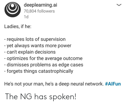 Outcome: deeplearning.ai  70,804 followers  1d  Ladies, if he:  - requires lots of supervision  -yet always wants more power  - can't explain decisions  - optimizes for the average outcome  - dismisses problems as edge cases  -forgets things catastrophically  He's not your man, he's a deep neural network. The NG has spoken!