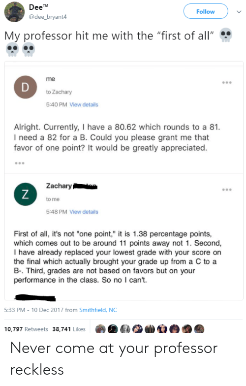 """deet: DeeT  @dee_bryant4  Follow  My professor hit me with the """"first of all""""  me  to Zachary  5:40 PM View details  Alright. Currently, I have a 80.62 which rounds to a 81.  I need a 82 for a B. Could you please grant me that  favor of one point? It would be greatly appreciated.  Zacharyta  to me  5:48 PM View details  First of all, it's not """"one point,"""" it is 1.38 percentage points,  which comes out to be around 11 points away not 1. Second,  I have already replaced your lowest grade with your score on  the final which actually brought your grade up from a C to a  B-. Third, grades are not based on favors but on your  performance in the class. So no I can't.  5:33 PM-10 Dec 2017 from Smithfield, NC  10,797 Retweets 38,741 Likes Never come at your professor reckless"""