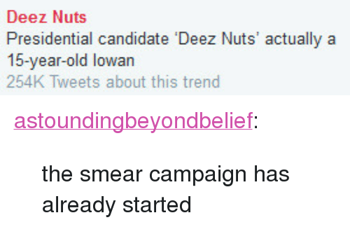"Smear Campaign: Deez Nuts  Presidential candidate Deez Nuts' actually a  15-year-old lowan  254K Tweets about this trend <p><a class=""tumblr_blog"" href=""http://astoundingbeyondbelief.tumblr.com/post/127156917639"">astoundingbeyondbelief</a>:</p> <blockquote> <p>the smear campaign has already started<br/></p> </blockquote>"