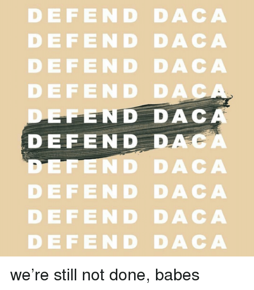 dac: DEFEND DACA  DEFEND DACA  DEFEND DACA  DEFE ND DA  EFEND DAC  DEFEND DACA  ND DACA  DEFEND DACA  DEFEND DACA  DEFEND DACA we're still not done, babes