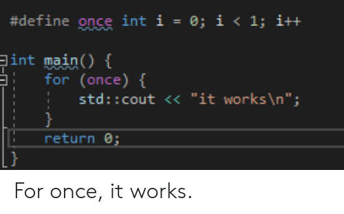 "Define, Once, and Std:  #define once int 1-0; i < 1; i++  int main()  for(once)  std:: cout <<""it works \n"";  return For once, it works."