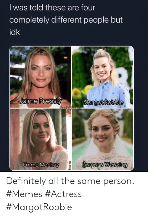 All The: Definitely all the same person. #Memes #Actress #MargotRobbie