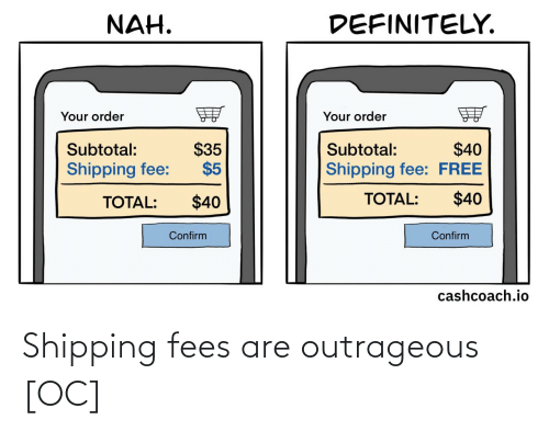 total: DEFINITELY.  NAH.  Your order  Your order  $35  $5  $40  Shipping fee: FREE  Subtotal:  Subtotal:  Shipping fee:  $40  TOTAL:  $40  TOTAL:  Confirm  Confirm  cashcoach.io Shipping fees are outrageous [OC]