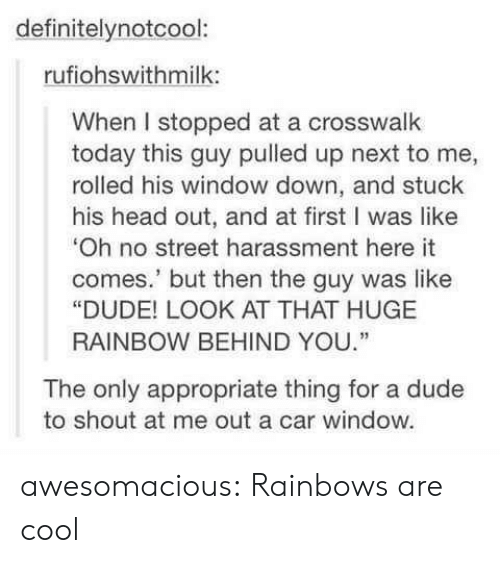 "Dude, Head, and Tumblr: definitelynotcool:  rufiohswithmilk:  When I stopped at a crosswalk  today this guy pulled up next to me,  rolled his window down, and stuck  his head out, and at first I was like  Oh no street harassment here it  comes.' but then the guy was like  ""DUDE! LOOK AT THAT HUGE  RAINBOW BEHIND YOU.""  The only appropriate thing for a dude  to shout at me out a car window. awesomacious:  Rainbows are cool"