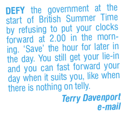 Memes, 🤖, and Ing: DEFY the government at the  start of British Summer Time  by refusing to put your clocks  forward at 2.000 in the morn-  ing. 'Save' the hour for later in  the day. You still get your lie-in  and you can fast forward your  day when it suits you, like when  there is nothing on telly.  Terry Davenport  e-mail