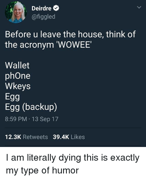 Phone, Acronym, and House: Deirdre  @figgled  Before u leave the house, think of  the acronym 'WOWEE  Wallet  phOne  Wkeys  Egg  Egg (backup)  8:59 PM 13 Sep 17  12.3K Retweets 39.4K Likes I am literally dying this is exactly my type of humor