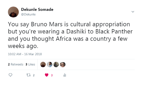 Bruno Mars: Dekunle Somade  @Dekunle  You say Bruno Mars is cultural appropriation  but you're wearing a Dashiki to Black Panther  and you thought Africa was a country a few  weeks ago.  10:02 AM- 16 Mar 2018  2 Retweets 3 Likes