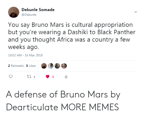 Bruno Mars: Dekunle Somade  @Dekunle  You say Bruno Mars is cultural appropriation  but you're wearing a Dashiki to Black Panther  and you thought Africa was a country a few  weeks ago.  10:02 AM- 16 Mar 2018  2 Retweets 3 Likes A defense of Bruno Mars by Dearticulate MORE MEMES