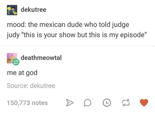 """Dude, God, and Judge Judy: dekutree  mood: the mexican dude who told judge  judy """"this is your show but this is my episode""""  deathmeowtal  me at god  Source: dekutree  150,773 notes"""