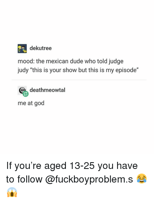 """Dude, God, and Judge Judy: dekutree  mood: the mexican dude who told judge  judy """"this is your show but this is my episode""""  deathmeowtal  me at god If you're aged 13-25 you have to follow @fuckboyproblem.s 😂😱"""
