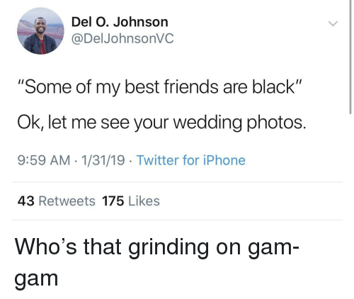 "Friends, Iphone, and Twitter: Del O. Johnson  @DelJohnsonVC  ""Some of my best friends are black""  Ok, let me see your wedding photos.  9:59 AM 1/31/19 Twitter for iPhone  43 Retweets 175 Likes Who's that grinding on gam-gam"