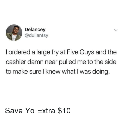 to-the-side: Delancey  @dullantsy  I ordered a large fry at Five Guys and the  cashier damn near pulled me to the side  to make sure l knew what I was doing. Save Yo Extra $10