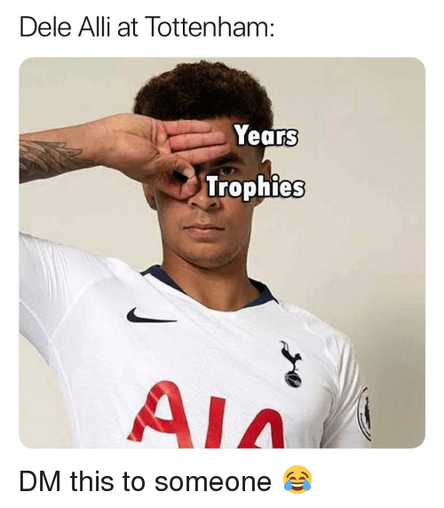 Memes, 🤖, and Tottenham: Dele Alli at Tottenham:  Years  Trophies  AIA DM this to someone 😂