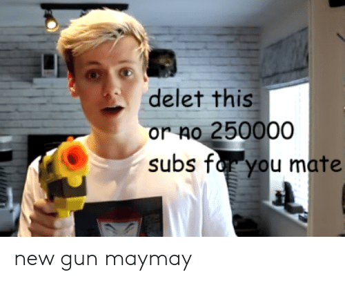 Gun, New, and You: delet this  or no 250000  subs for you mate new gun maymay
