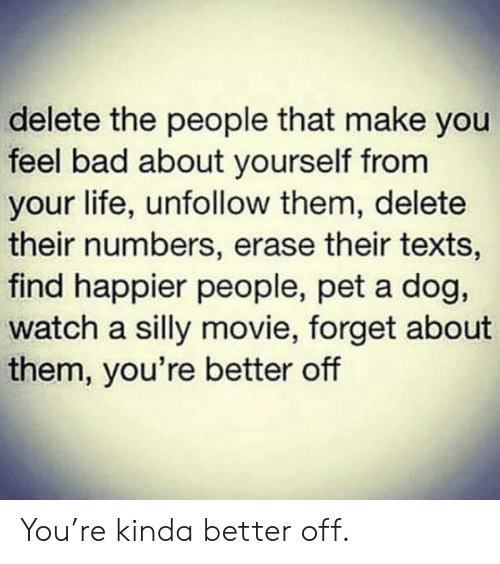 Erase: delete the people that make you  feel bad about yourself from  your life, unfollow them, delete  their numbers, erase their texts,  find happier people, pet a dog,  watch a silly movie, forget about  them, you're better off You're kinda better off.