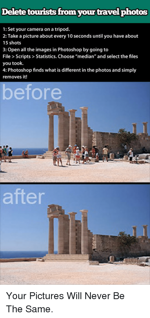 """median: Delete tourists from your travel photos  1: Set your camera on a tripod.  2: Take a picture about every 10 seconds until you have about  15 shots  3: Open all the images in Photoshop by going to  File > Scripts> Statistics. Choose """"median"""" and select the files  you took.  4: Photoshop finds what is different in the photos and simply  removes it!  betore  after <p>Your Pictures Will Never Be The Same.</p>"""