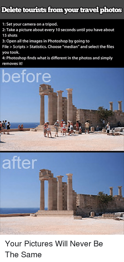 """median: Delete tourists from your travelphotos  1: Set your camera on a tripod.  2: Take a picture about every 10 seconds until you have about  15 shots  3: Open all the images in Photoshop by going to  File> Scripts>Statistics. Choose """"median"""" and select the files  you took.  4: Photoshop finds what is different in the photos and simply  removes it!  before  after <p>Your Pictures Will Never Be The Same</p>"""