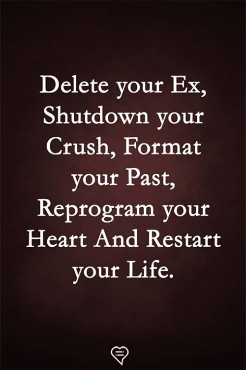 Crush, Life, and Memes: Delete your Ex,  Shutdown your  Crush, Format  your Past,  Reprogram your  Heart And Restart  vour Life.