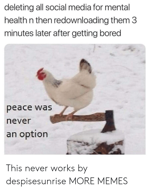 Bored, Dank, and Memes: deleting all social media for mental  health n then redownloading them 3  minutes later after getting bored  peace was  never  an option This never works by despisesunrise MORE MEMES