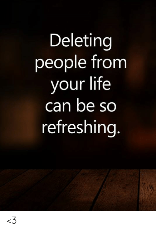 Life, Memes, and 🤖: Deleting  people from  your life  can be so  refreshing. <3